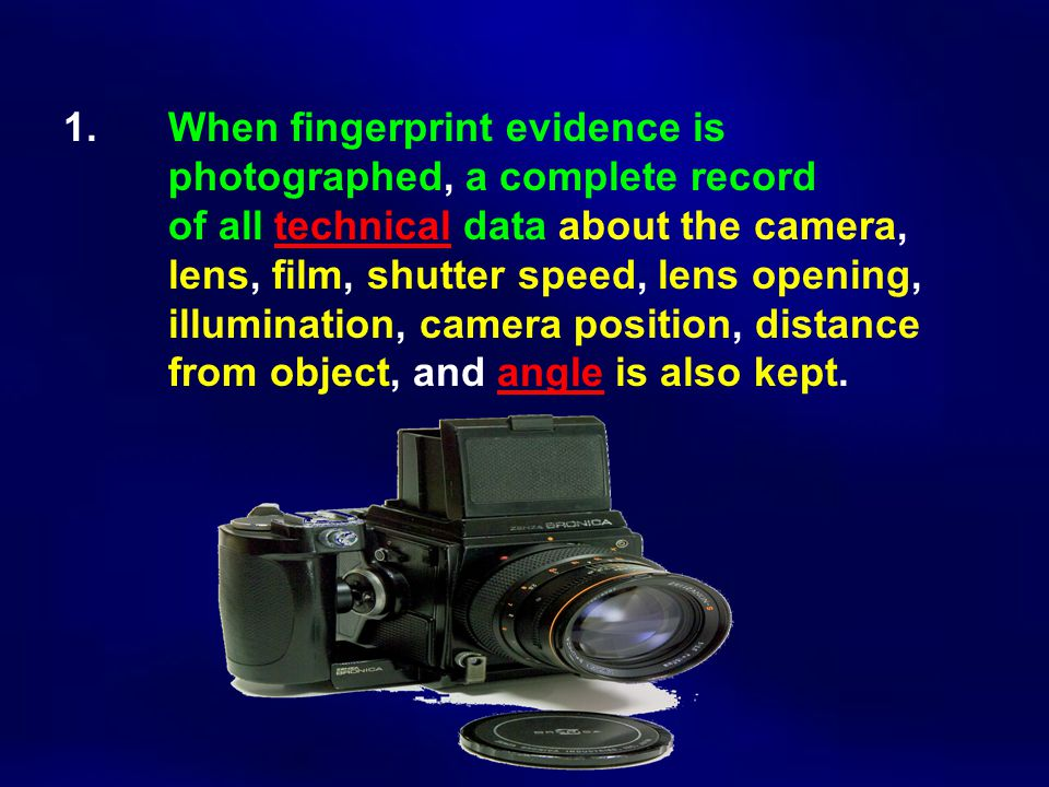 1. When fingerprint evidence is photographed, a complete record of all technical data about the camera, lens, film, shutter speed, lens opening, illum
