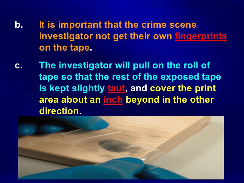 b.It is important that the crime scene investigator not get their own fingerprints on the tape.