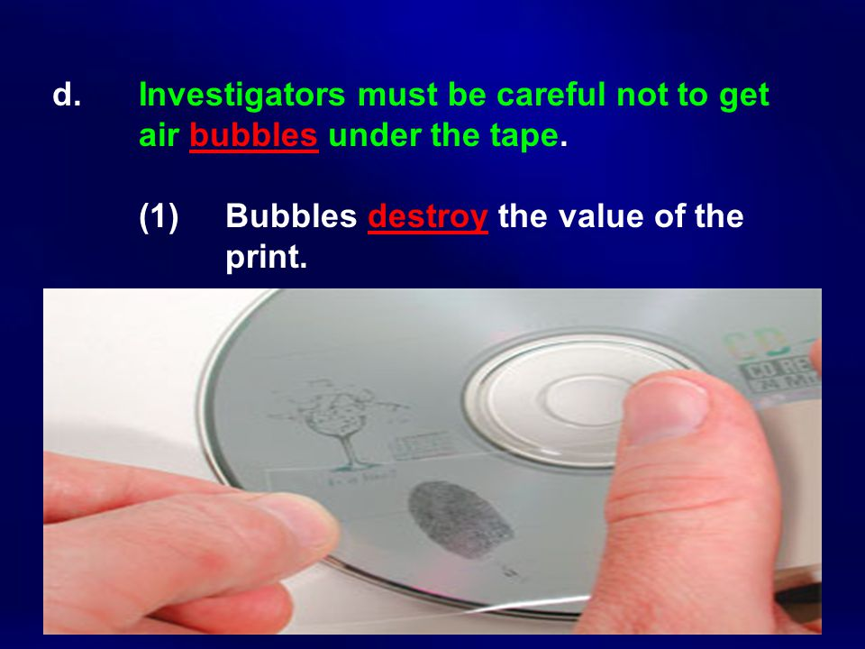 d. Investigators must be careful not to get air bubbles under the tape. (1) Bubbles destroy the value of the print.