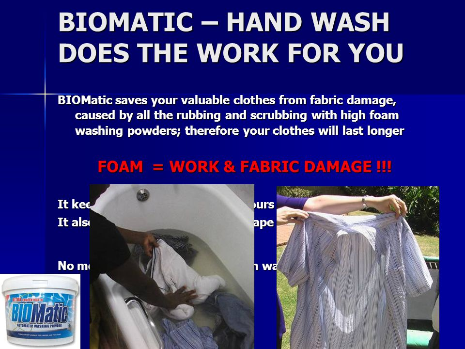 BIOMatic saves your valuable clothes from fabric damage, caused by all the rubbing and scrubbing with high foam washing powders; therefore your clothes will last longer FOAM = WORK & FABRIC DAMAGE !!.