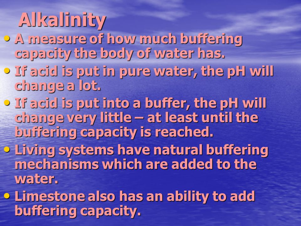 Alkalinity A measure of how much buffering capacity the body of water has. A measure of how much buffering capacity the body of water has. If acid is