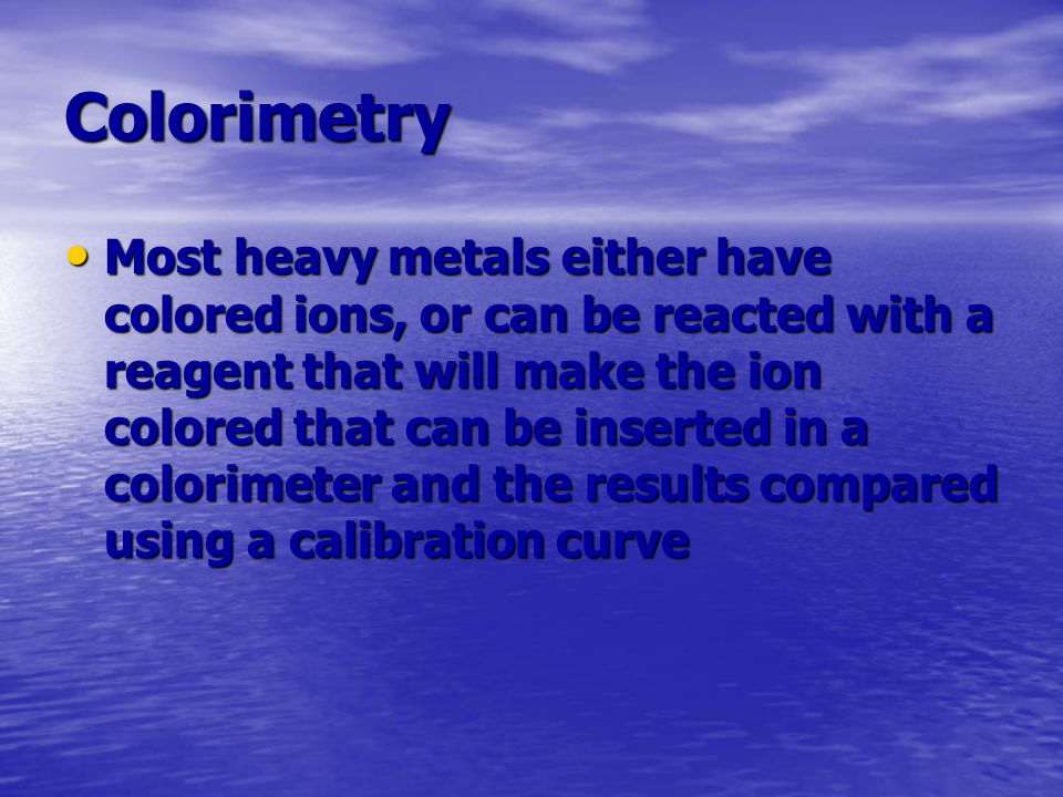 Colorimetry Most heavy metals either have colored ions, or can be reacted with a reagent that will make the ion colored that can be inserted in a colo