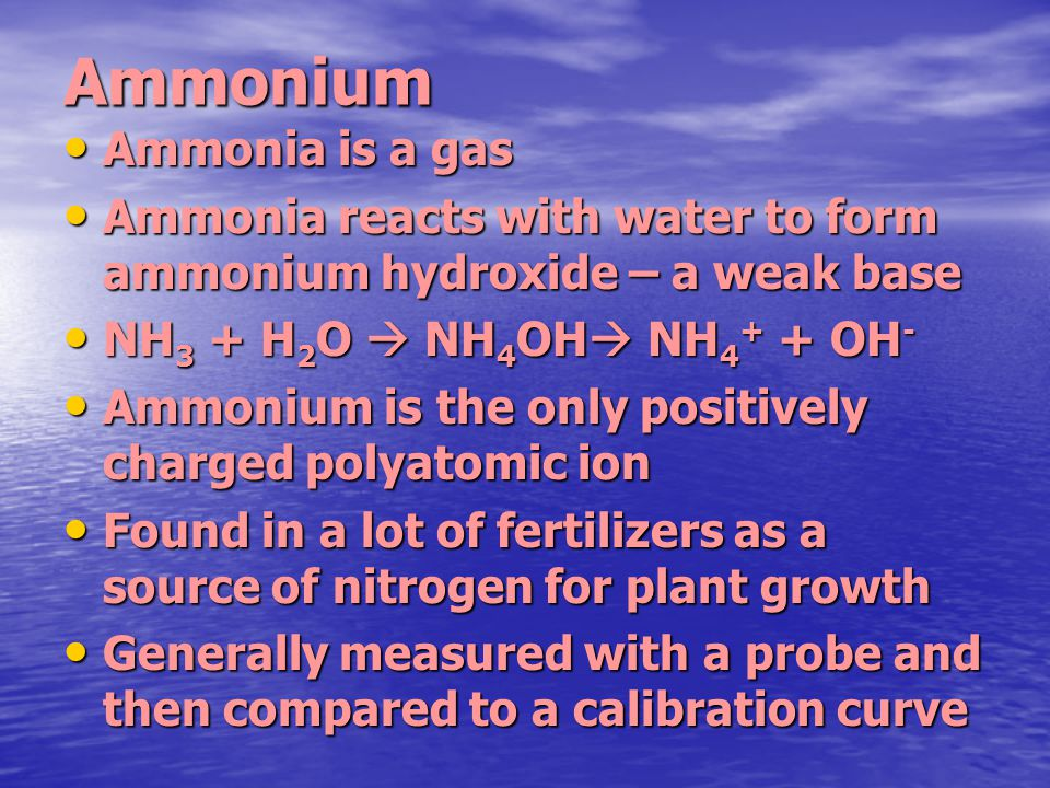 Ammonium Ammonia is a gas Ammonia is a gas Ammonia reacts with water to form ammonium hydroxide – a weak base Ammonia reacts with water to form ammoni