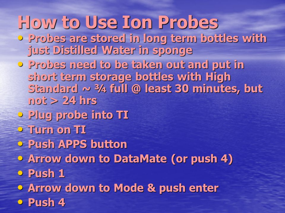 How to Use Ion Probes Probes are stored in long term bottles with just Distilled Water in sponge Probes are stored in long term bottles with just Dist