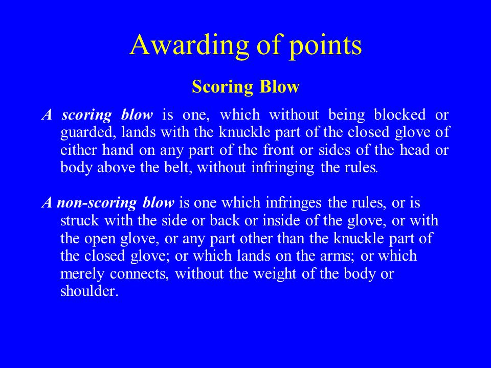 Awarding of points Scoring Blow A scoring blow is one, which without being blocked or guarded, lands with the knuckle part of the closed glove of either hand on any part of the front or sides of the head or body above the belt, without infringing the rules.