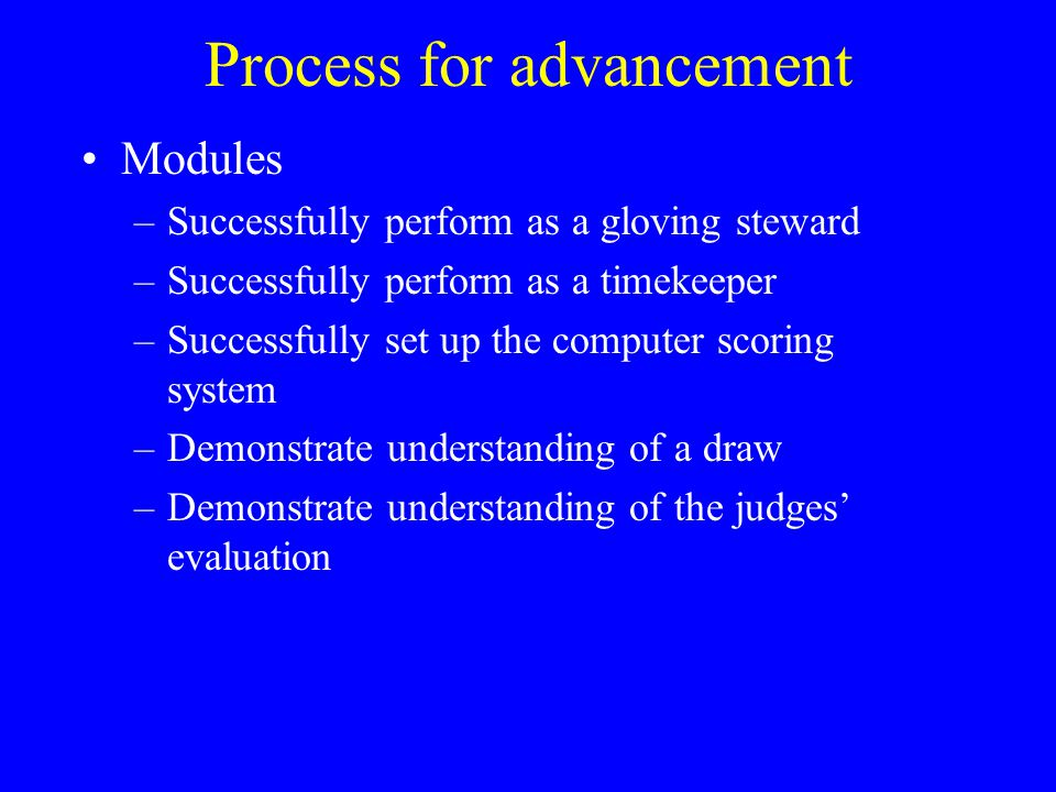 Process for advancement Modules –Successfully perform as a gloving steward –Successfully perform as a timekeeper –Successfully set up the computer scoring system –Demonstrate understanding of a draw –Demonstrate understanding of the judges' evaluation