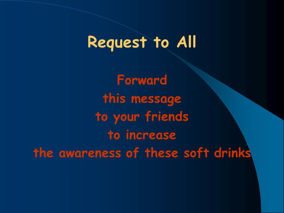Request to All Forward this message to your friends to increase the awareness of these soft drinks