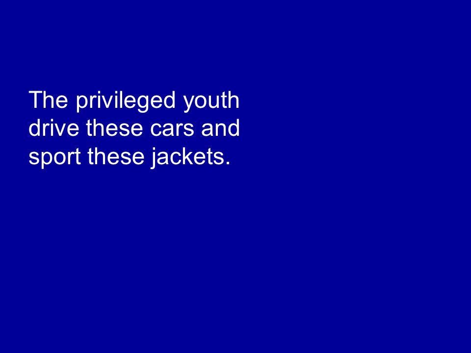 The privileged youth drive these cars and sport these jackets.