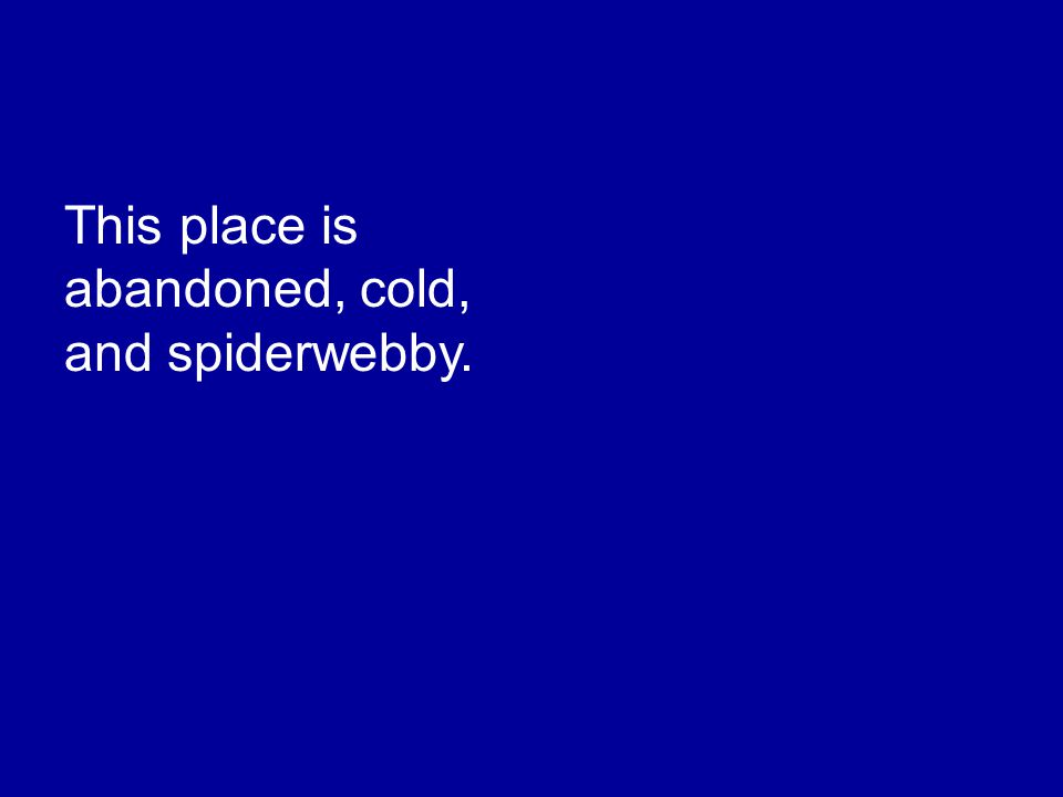 This place is abandoned, cold, and spiderwebby.