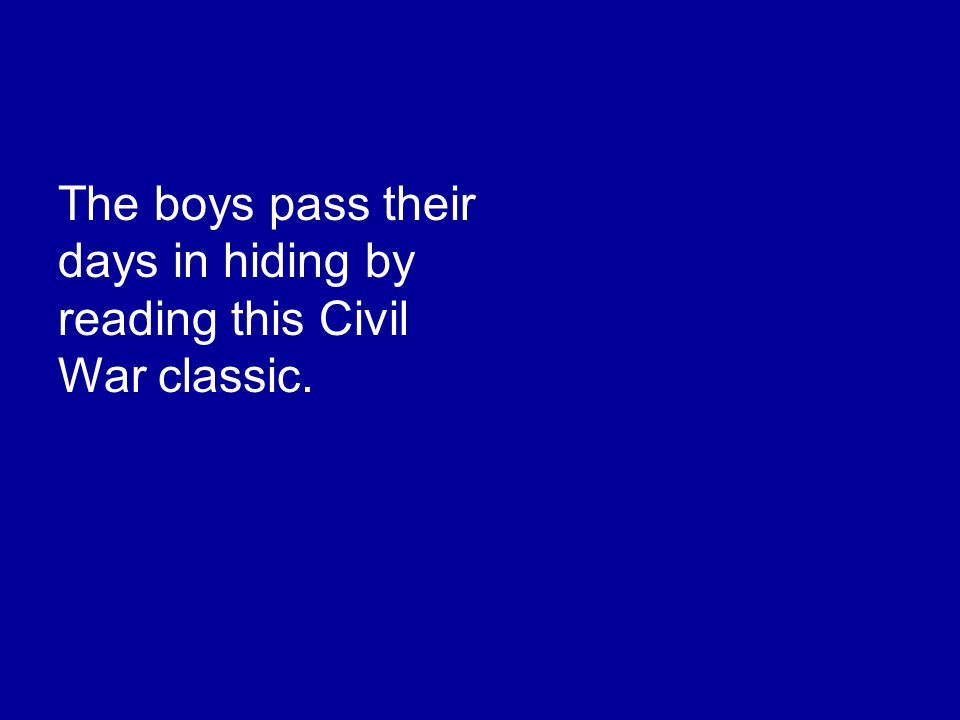 The boys pass their days in hiding by reading this Civil War classic.