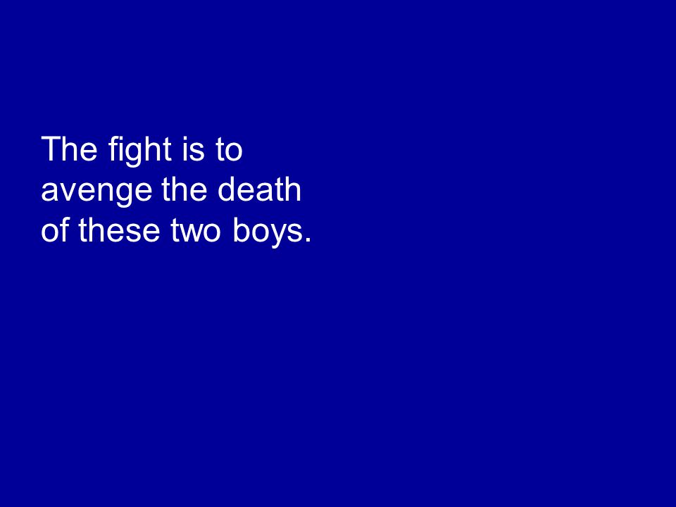 The fight is to avenge the death of these two boys.