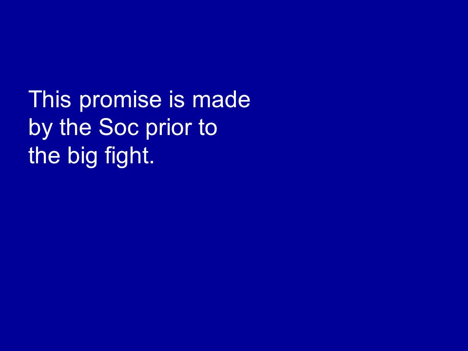 This promise is made by the Soc prior to the big fight.