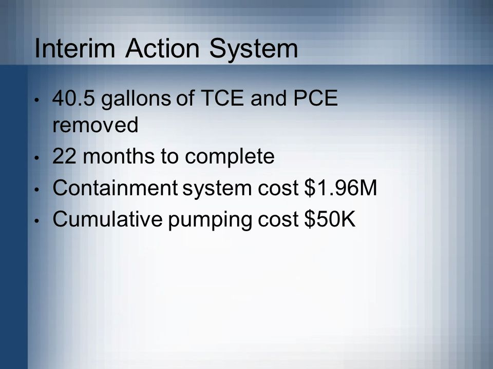 Interim Action System Achieved through Active Pumping - Pumping of contaminated water - Treated - Returned to the ground One recovery well System installed to provide hydraulic containment
