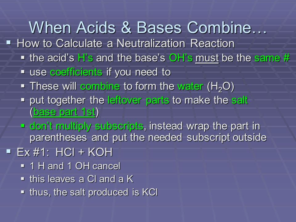 When Acids & Bases Combine…  How to Calculate a Neutralization Reaction  the acid's H's and the base's OH's must be the same #  use coefficients if you need to  These will combine to form the water (H 2 O)  put together the leftover parts to make the salt (base part 1st)  don't multiply subscripts, instead wrap the part in parentheses and put the needed subscript outside  Ex #1: HCl + KOH  1 H and 1 OH cancel  this leaves a Cl and a K  thus, the salt produced is KCl