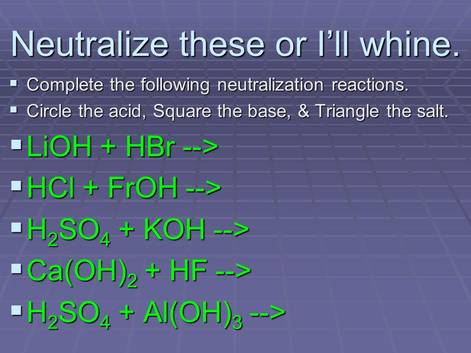 Neutralize these or I'll whine. Complete the following neutralization reactions.