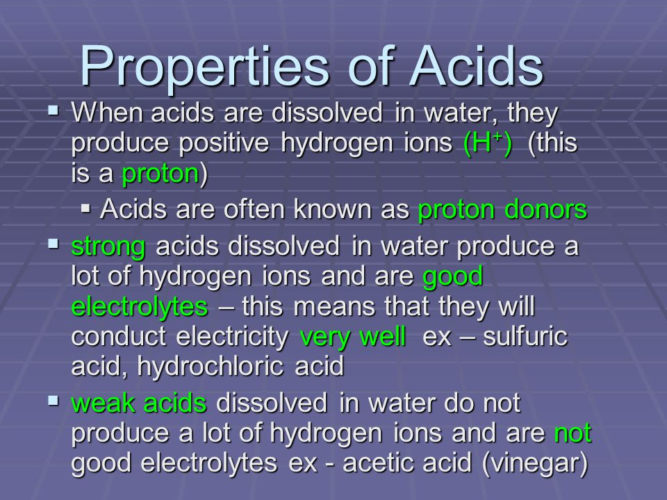 Properties of Acids  When acids are dissolved in water, they produce positive hydrogen ions (H + ) (this is a proton)  Acids are often known as proton donors  strong acids dissolved in water produce a lot of hydrogen ions and are good electrolytes – this means that they will conduct electricity very well ex – sulfuric acid, hydrochloric acid  weak acids dissolved in water do not produce a lot of hydrogen ions and are not good electrolytes ex - acetic acid (vinegar)