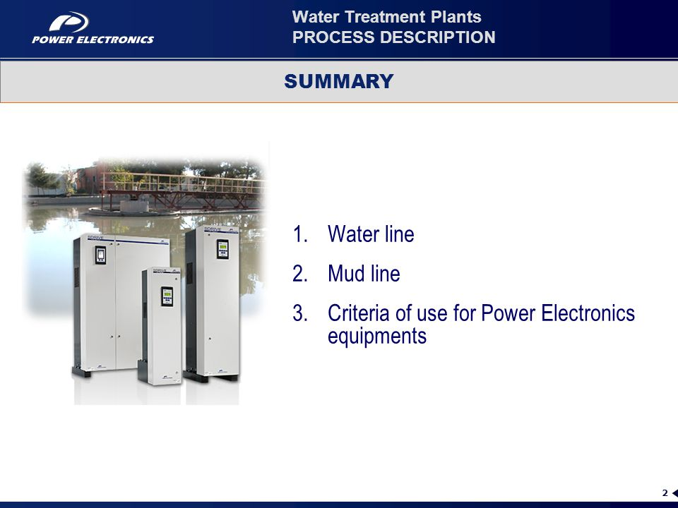2 Water Treatment Plants PROCESS DESCRIPTION 1.Water line 2.Mud line 3.Criteria of use for Power Electronics equipments SUMMARY