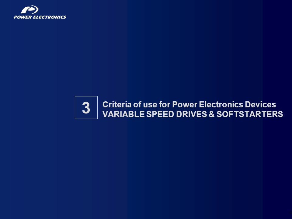 39 Criteria of use for Power Electronics Devices VARIABLE SPEED DRIVES & SOFTSTARTERS 3