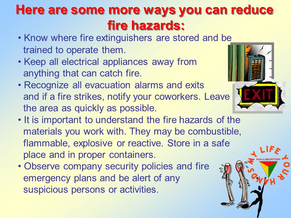 Here are some more ways you can reduce fire hazards: Here are some more ways you can reduce fire hazards: Know where fire extinguishers are stored and be trained to operate them.