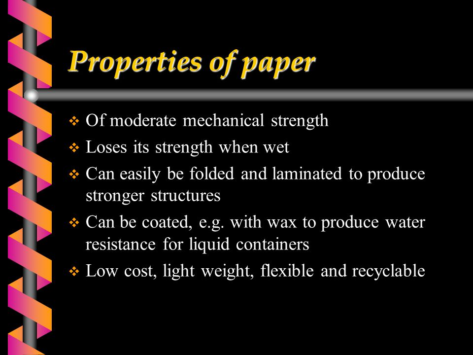 Properties of paper  Of moderate mechanical strength  Loses its strength when wet  Can easily be folded and laminated to produce stronger structures  Can be coated, e.g.