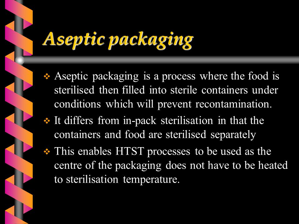 Aseptic packaging  Aseptic packaging is a process where the food is sterilised then filled into sterile containers under conditions which will prevent recontamination.