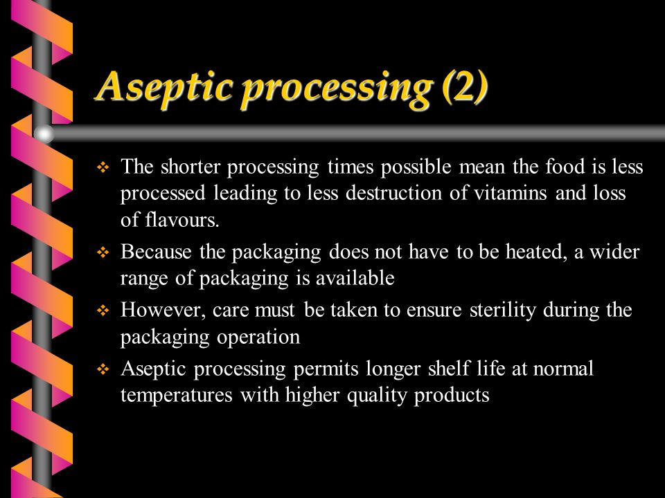 Aseptic processing (2)  The shorter processing times possible mean the food is less processed leading to less destruction of vitamins and loss of flavours.