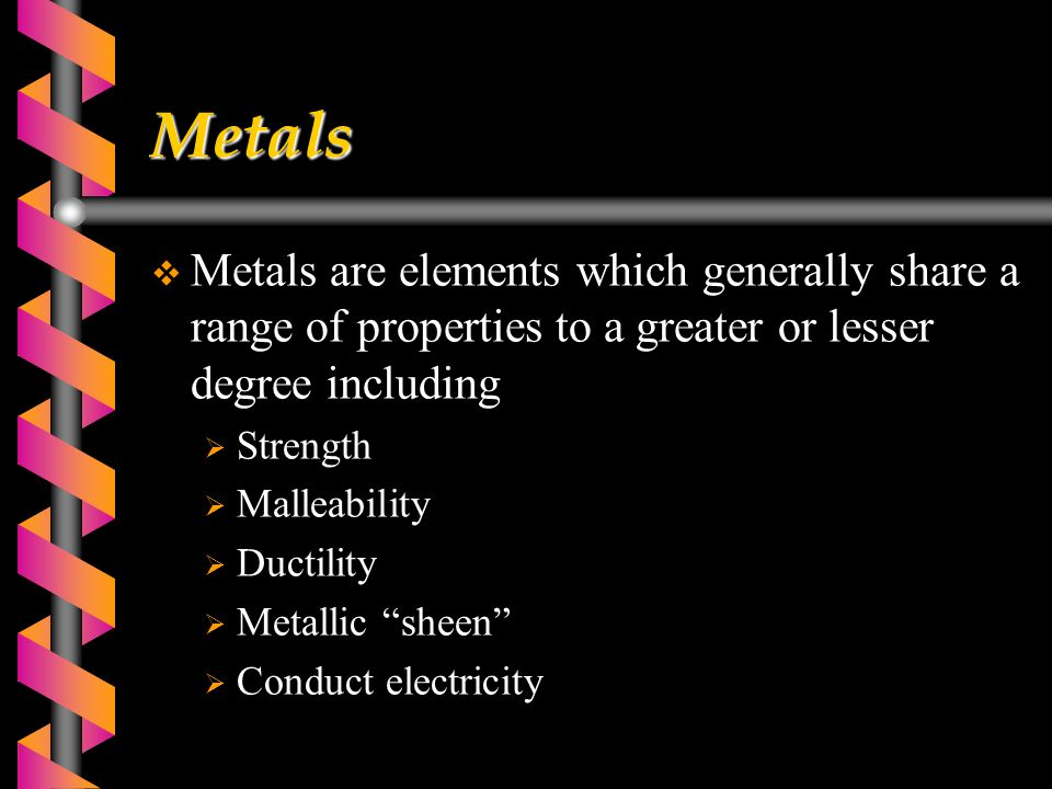 Metals  Metals are elements which generally share a range of properties to a greater or lesser degree including  Strength  Malleability  Ductility  Metallic sheen  Conduct electricity