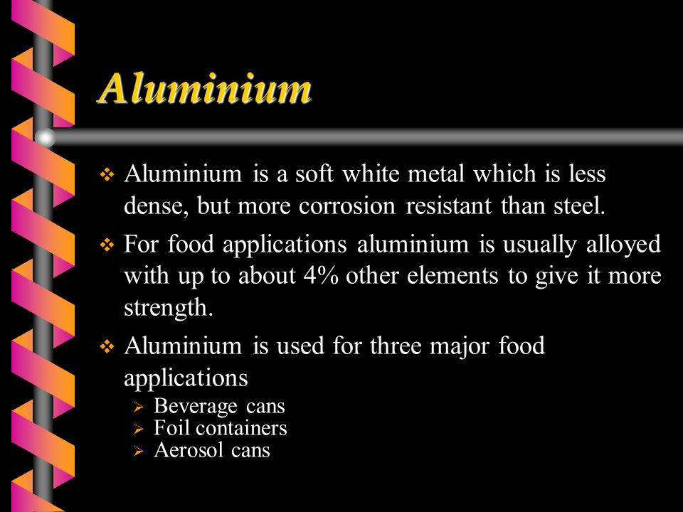 Aluminium  Aluminium is a soft white metal which is less dense, but more corrosion resistant than steel.  For food applications aluminium is usually