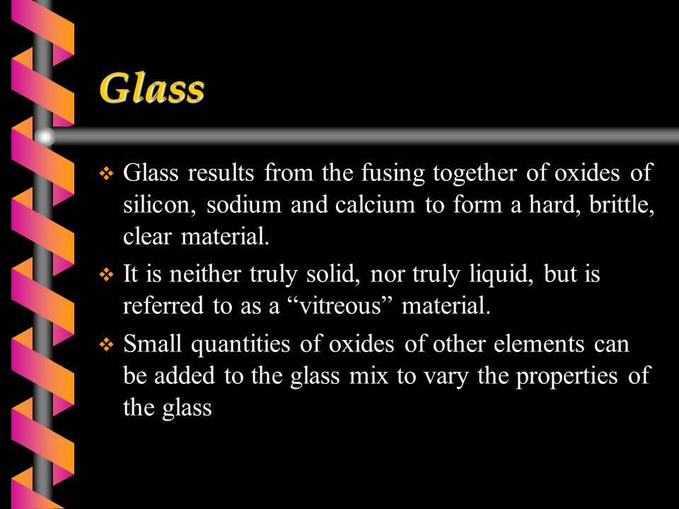 Glass  Glass results from the fusing together of oxides of silicon, sodium and calcium to form a hard, brittle, clear material.