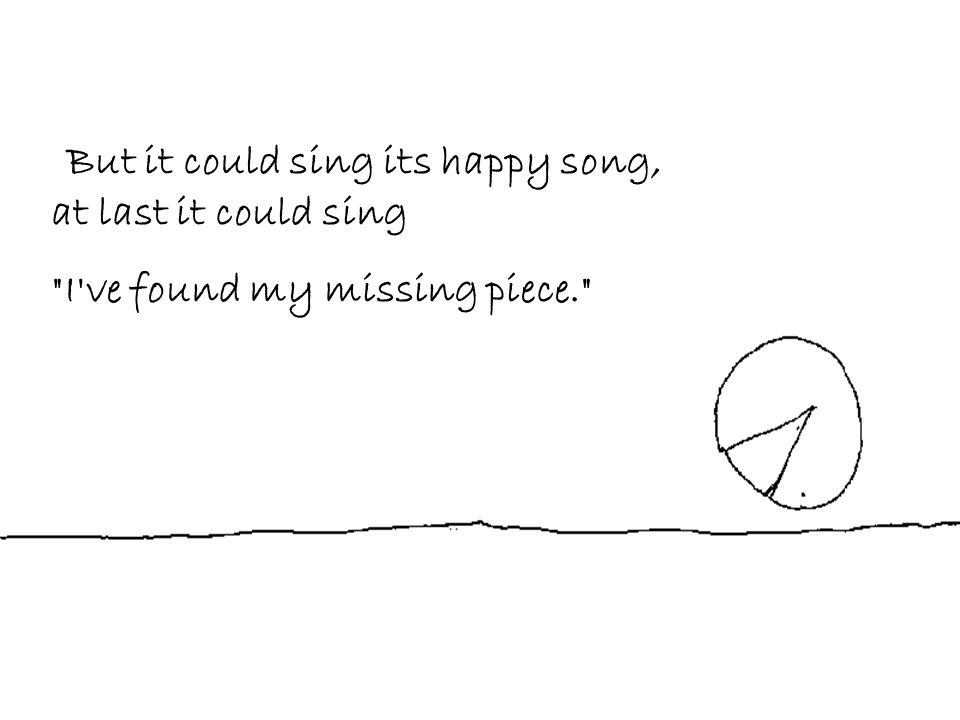 But it could sing its happy song, at last it could sing I ve found my missing piece.