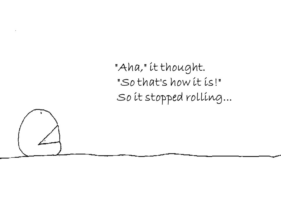 Aha, it thought. So that s how it is! So it stopped rolling...