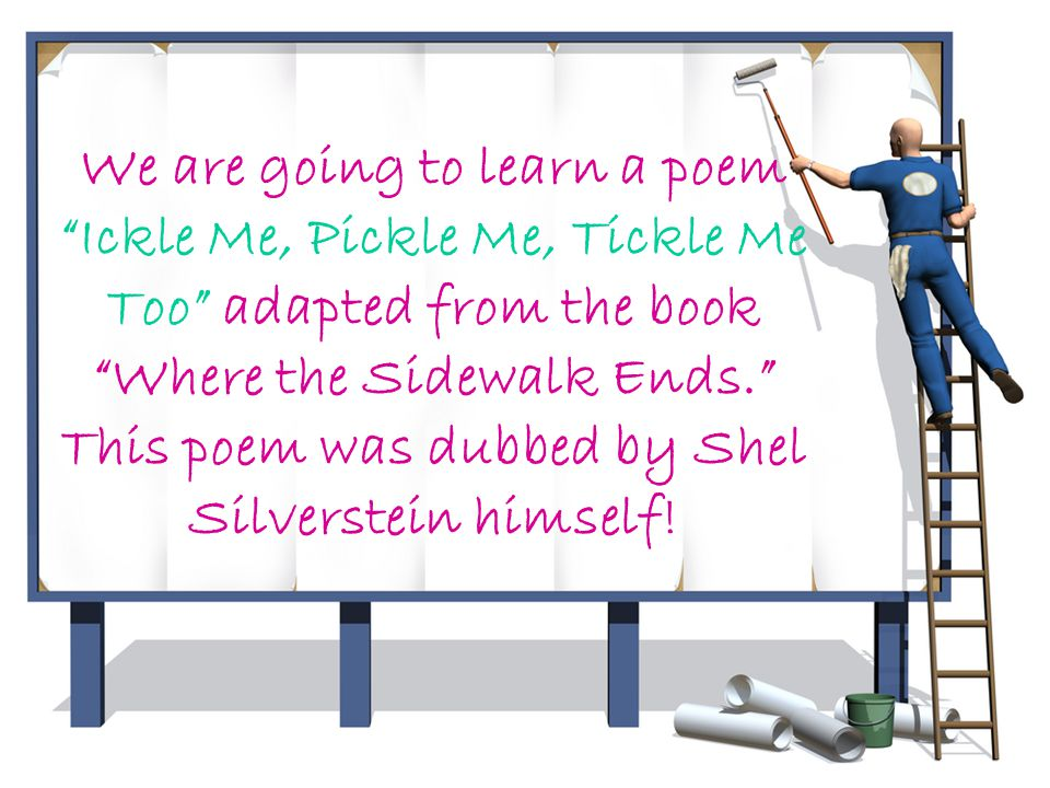 We are going to learn a poem Ickle Me, Pickle Me, Tickle Me Too adapted from the book Where the Sidewalk Ends. This poem was dubbed by Shel Silverstein himself!