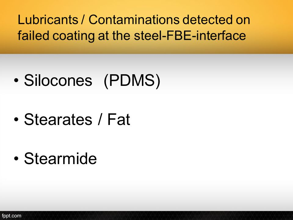 Lubricants / Contaminations detected on failed coating at the steel-FBE-interface Silocones (PDMS) Stearates / Fat Stearmide