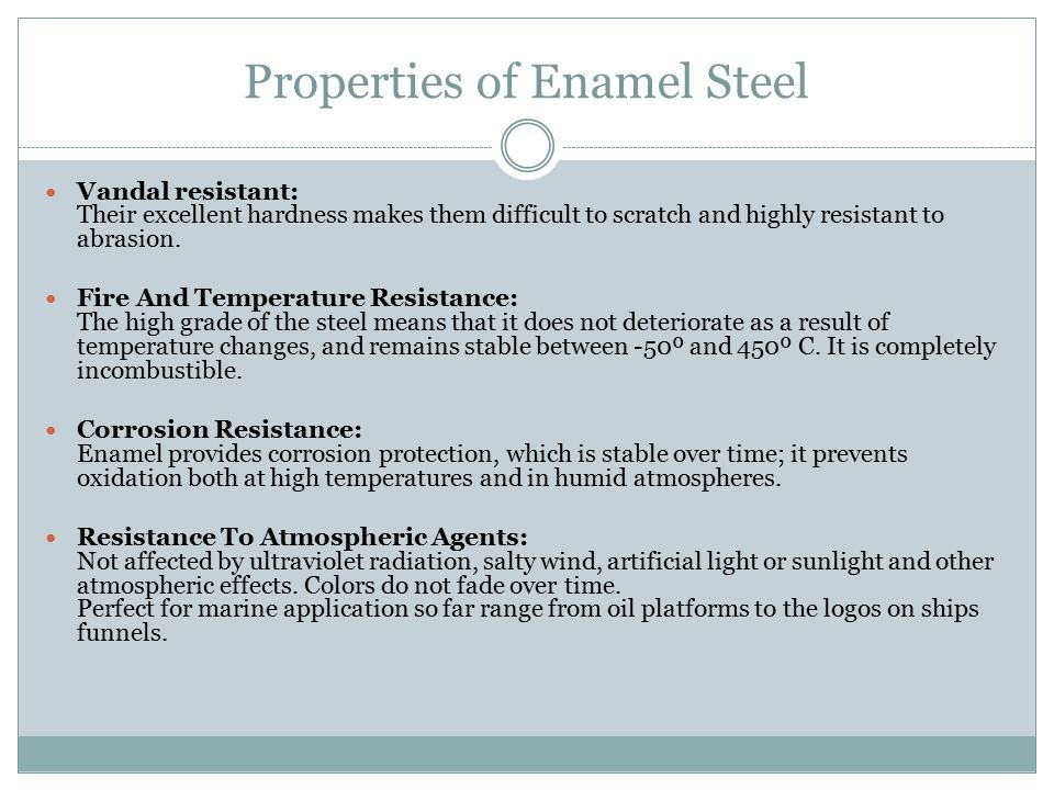 Properties of Enamel Steel Vandal resistant: Their excellent hardness makes them difficult to scratch and highly resistant to abrasion.