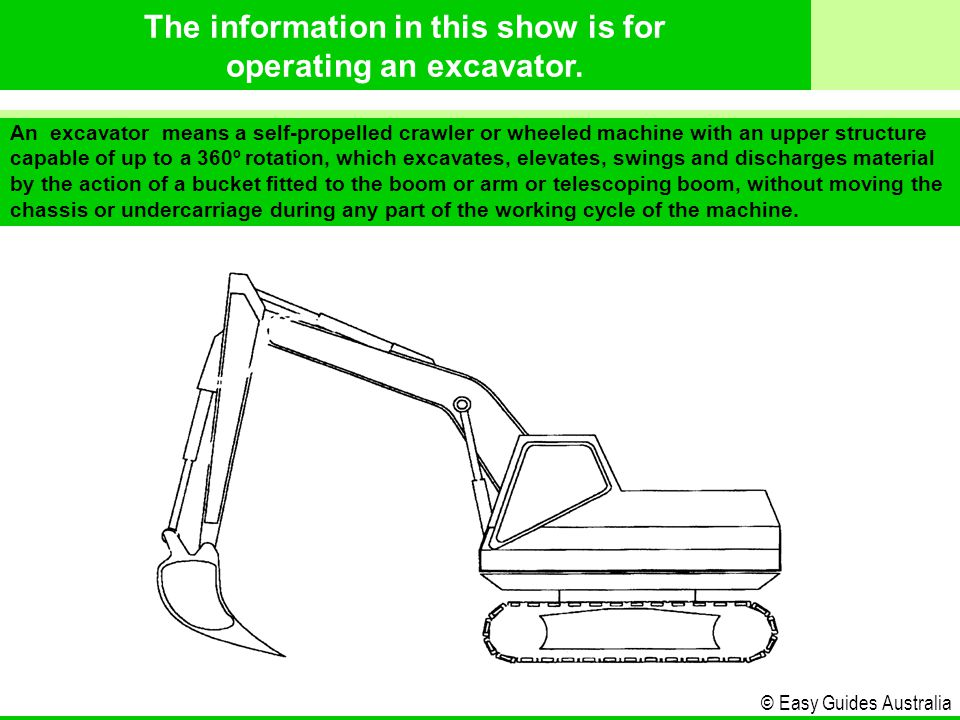 © Easy Guides Australia An excavator means a self-propelled crawler or wheeled machine with an upper structure capable of up to a 360º rotation, which excavates, elevates, swings and discharges material by the action of a bucket fitted to the boom or arm or telescoping boom, without moving the chassis or undercarriage during any part of the working cycle of the machine.
