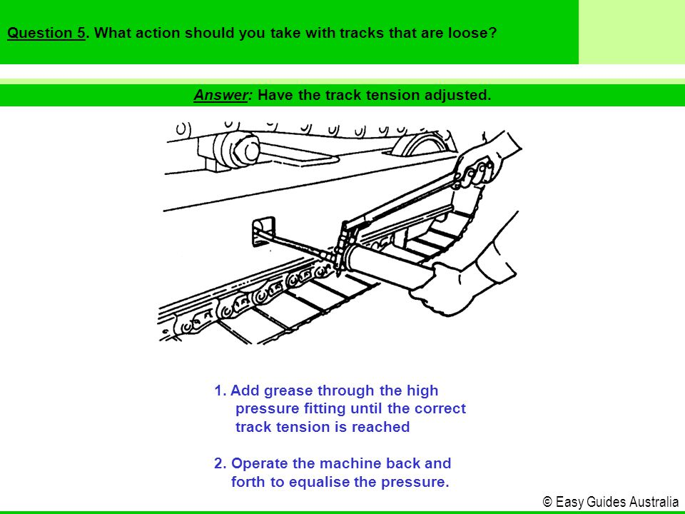 © Easy Guides Australia Answer: Have the track tension adjusted.