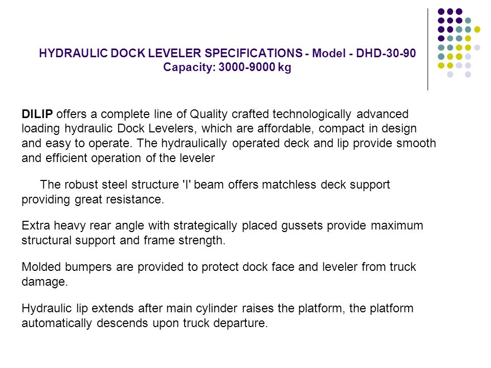 HYDRAULIC DOCK LEVELER SPECIFICATIONS - Model - DHD-30-90 Capacity: 3000-9000 kg DILIP offers a complete line of Quality crafted technologically advan