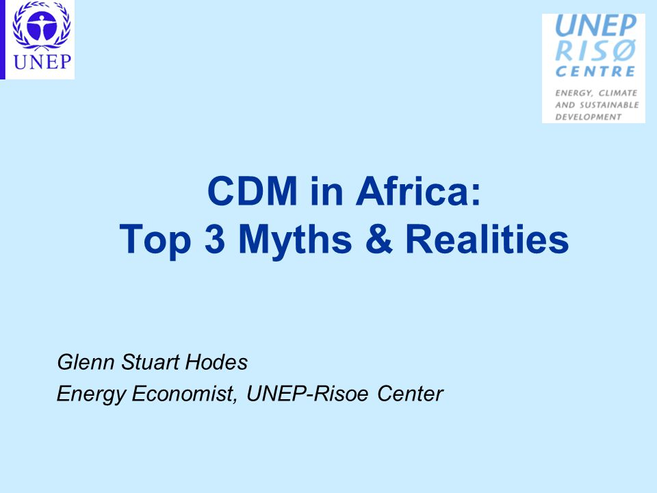 CDM in Africa: Top 3 Myths & Realities Glenn Stuart Hodes Energy Economist, UNEP-Risoe Center