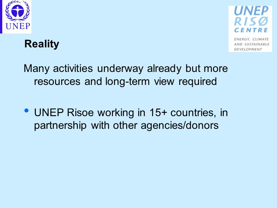 Reality Many activities underway already but more resources and long-term view required UNEP Risoe working in 15+ countries, in partnership with other agencies/donors