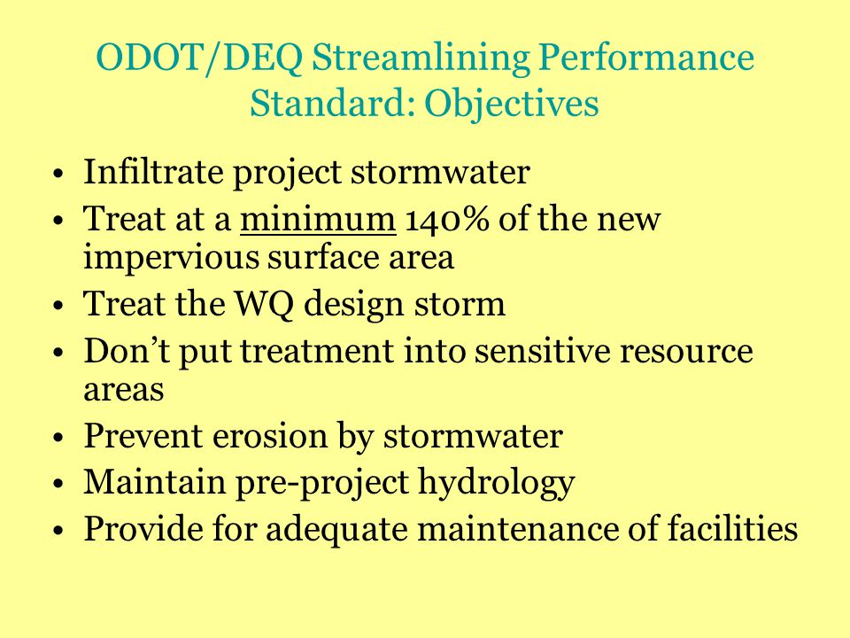 ODOT/DEQ Streamlining Performance Standard: Objectives Infiltrate project stormwater Treat at a minimum 140% of the new impervious surface area Treat the WQ design storm Don't put treatment into sensitive resource areas Prevent erosion by stormwater Maintain pre-project hydrology Provide for adequate maintenance of facilities