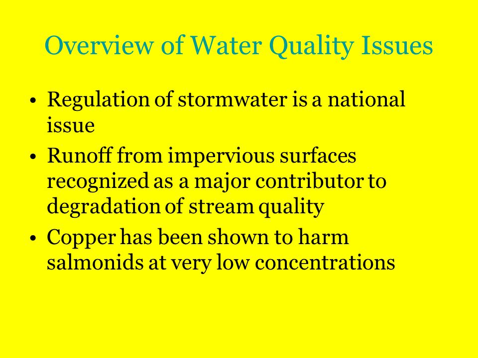 Overview of Water Quality Issues Regulation of stormwater is a national issue Runoff from impervious surfaces recognized as a major contributor to degradation of stream quality Copper has been shown to harm salmonids at very low concentrations