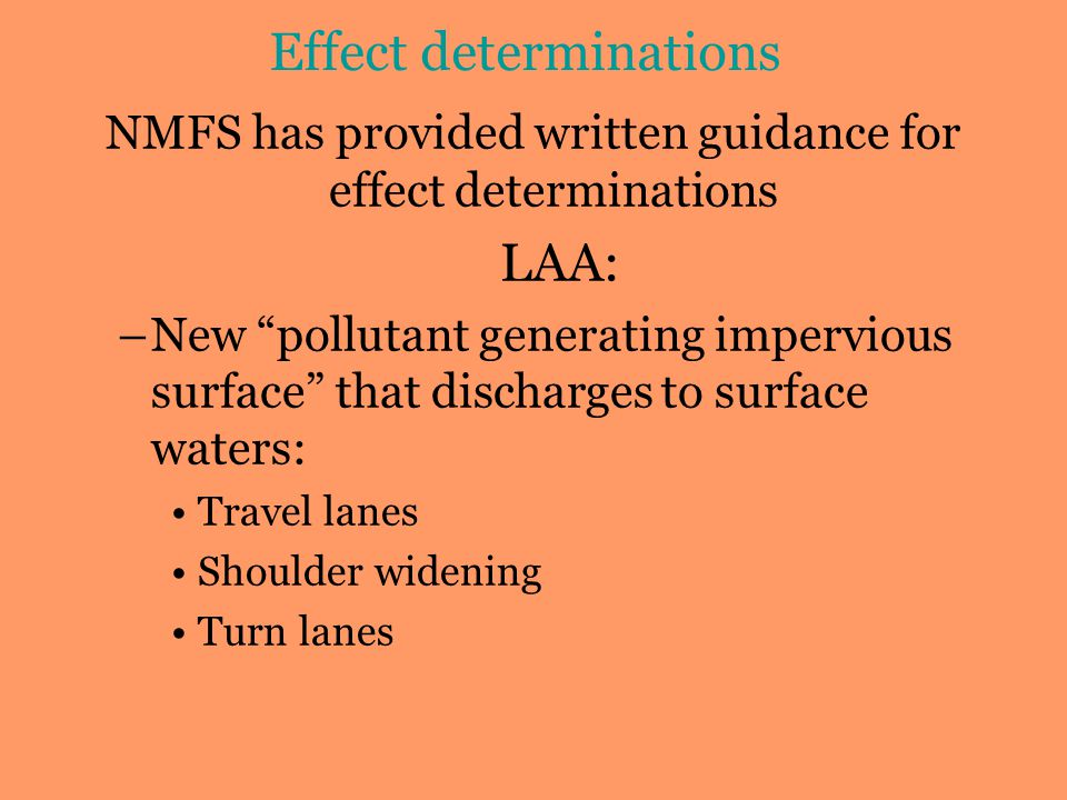 NMFS has provided written guidance for effect determinations LAA: –New pollutant generating impervious surface that discharges to surface waters: Travel lanes Shoulder widening Turn lanes Effect determinations