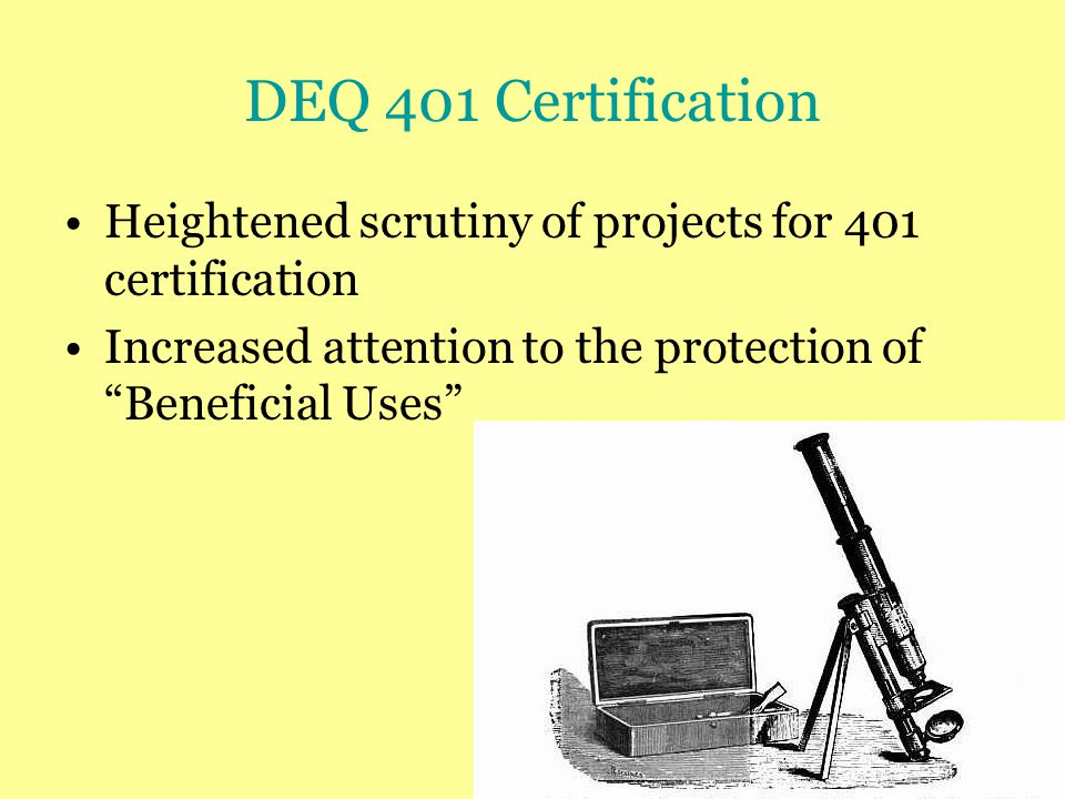 DEQ 401 Certification Heightened scrutiny of projects for 401 certification Increased attention to the protection of Beneficial Uses