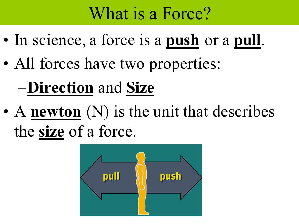 What is a Force? In science, a force is a push or a pull. All forces have two properties: –Direction and Size A newton (N) is the unit that describes