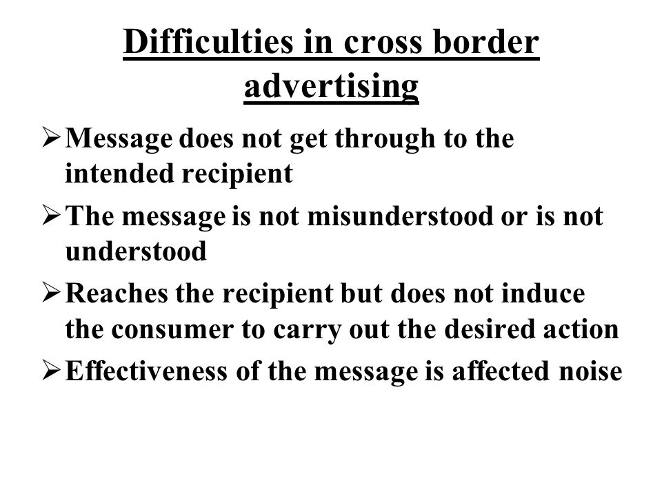 Difficulties in cross border advertising  Message does not get through to the intended recipient  The message is not misunderstood or is not understood  Reaches the recipient but does not induce the consumer to carry out the desired action  Effectiveness of the message is affected noise