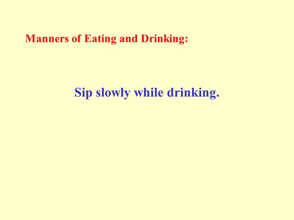 Manners of Eating and Drinking: Sip slowly while drinking.