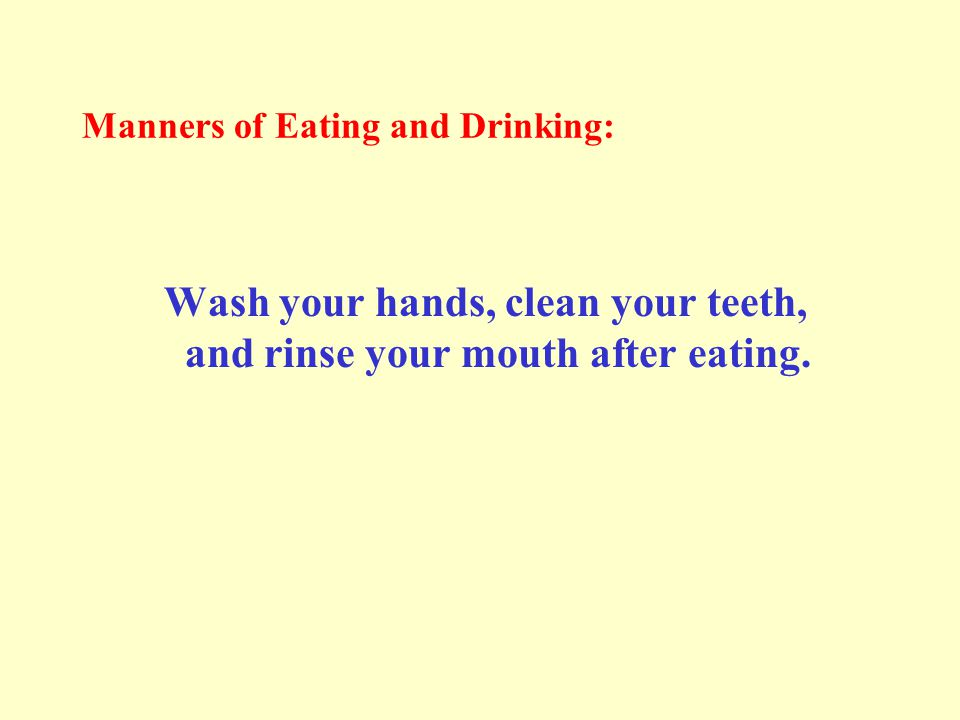 Manners of Eating and Drinking: Wash your hands, clean your teeth, and rinse your mouth after eating.