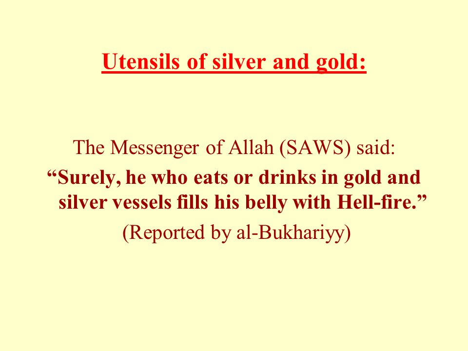 Utensils of silver and gold: The Messenger of Allah (SAWS) said: Surely, he who eats or drinks in gold and silver vessels fills his belly with Hell-fire. (Reported by al-Bukhariyy)