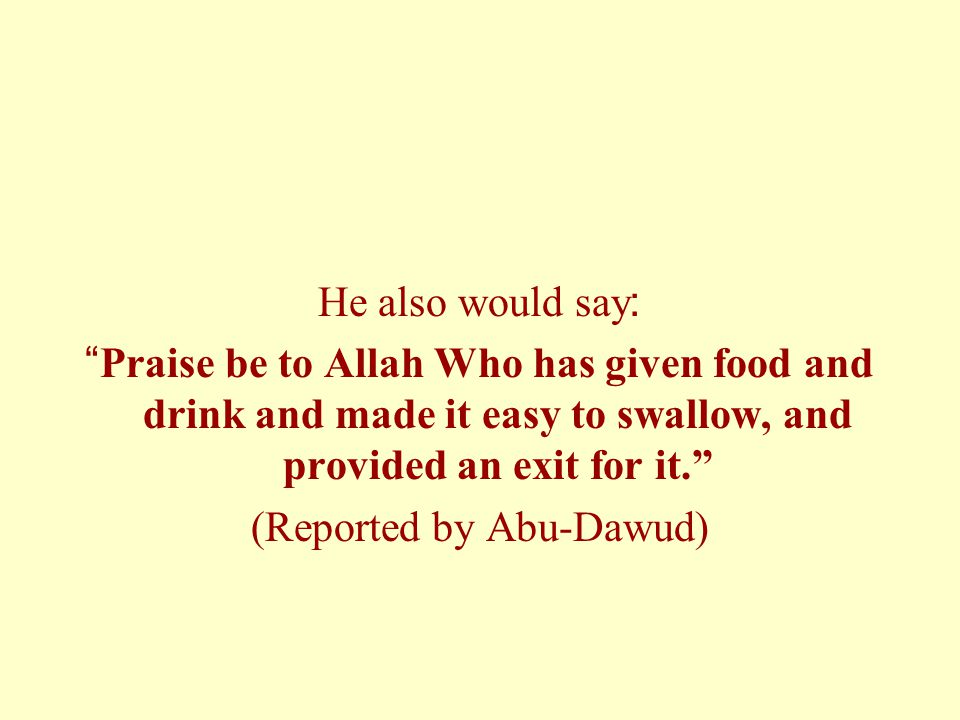 He also would say: Praise be to Allah Who has given food and drink and made it easy to swallow, and provided an exit for it. (Reported by Abu-Dawud)