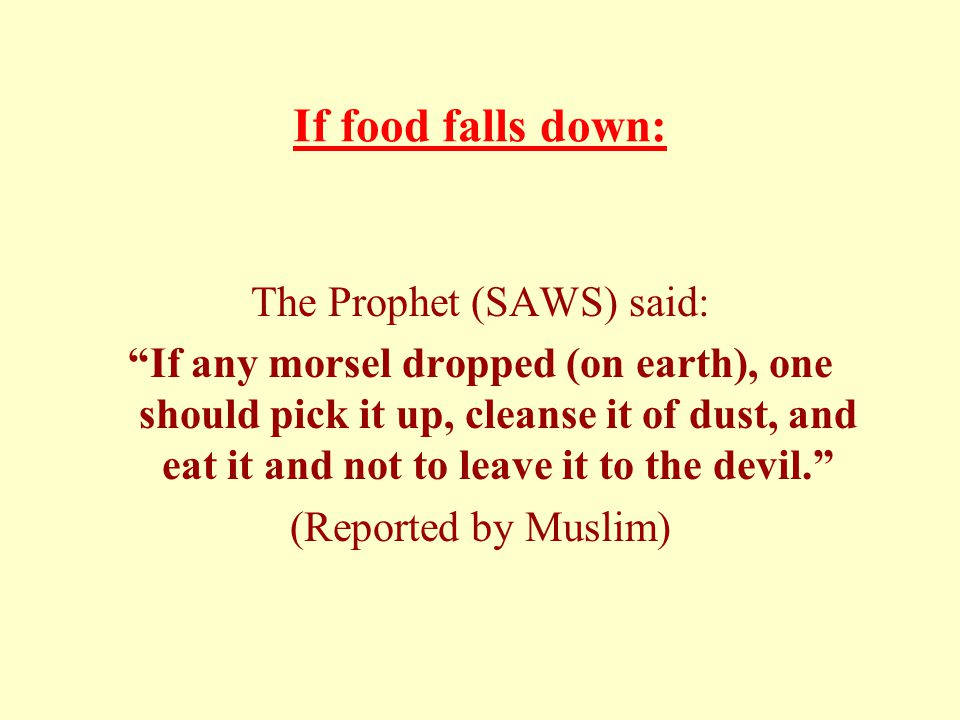 If food falls down: The Prophet (SAWS) said: If any morsel dropped (on earth), one should pick it up, cleanse it of dust, and eat it and not to leave it to the devil. (Reported by Muslim)
